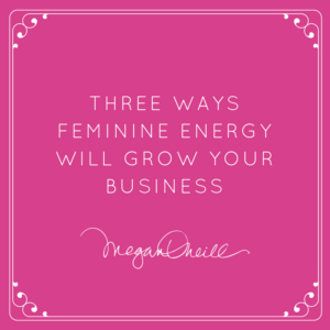 Three ways feminine energy will grow your business