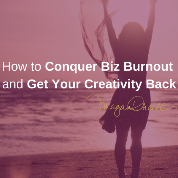How to Conquer Biz Burnout and Get Your Creativity Back